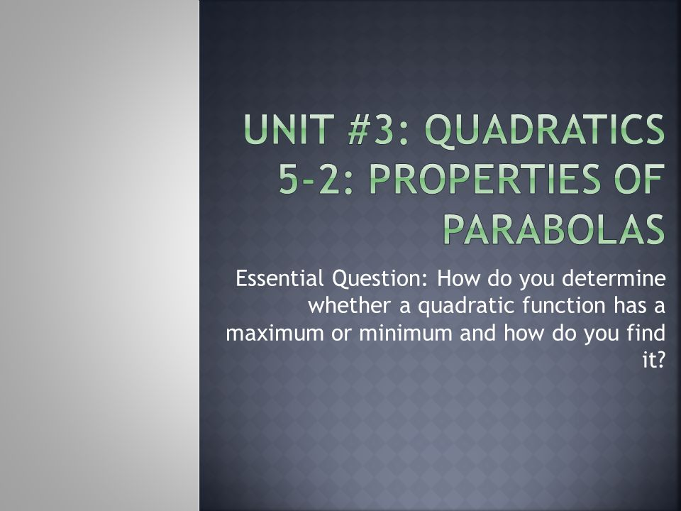Essential Question: How do you determine whether a quadratic function has a maximum or minimum and how do you find it