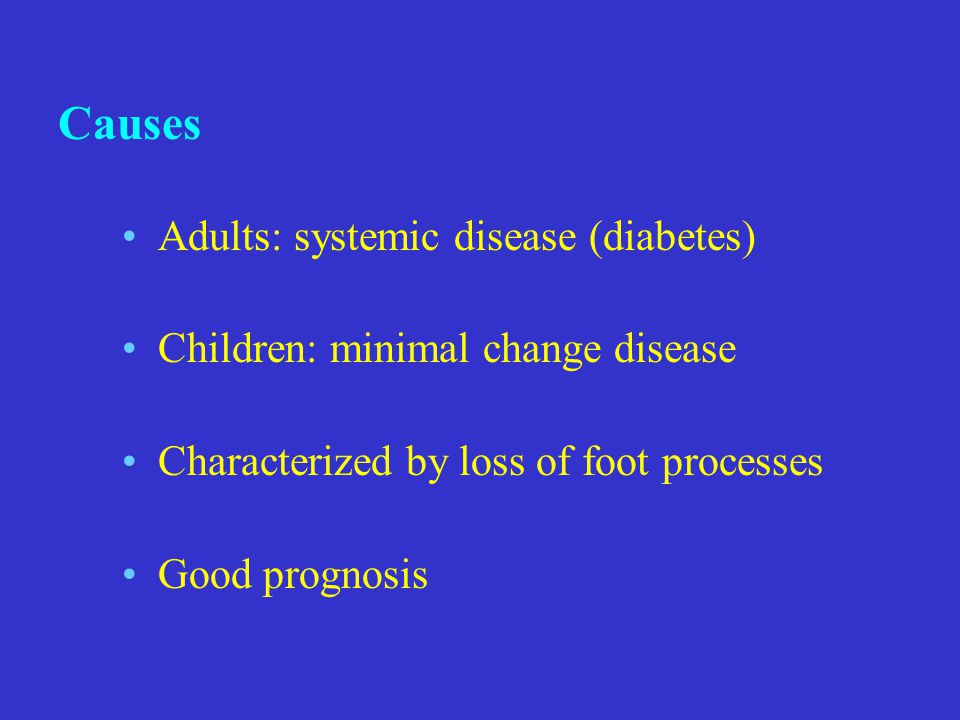 Adults: systemic disease (diabetes) Children: minimal change disease Characterized by loss of foot processes Good prognosis Causes