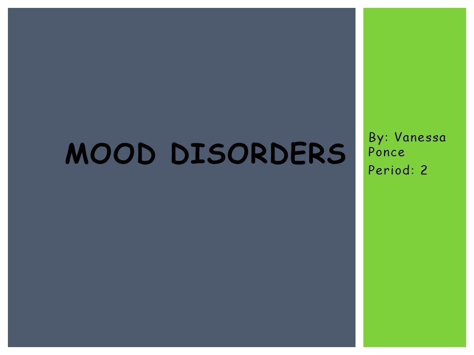 By: Vanessa Ponce Period: 2 MOOD DISORDERS