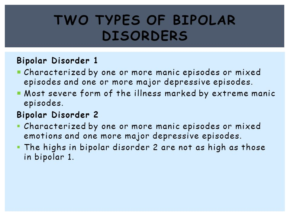 Bipolar Disorder 1  Characterized by one or more manic episodes or mixed episodes and one or more major depressive episodes.