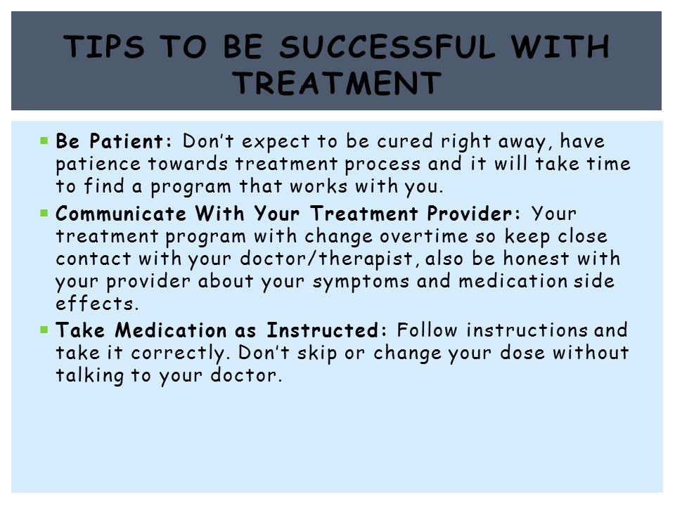  Be Patient: Don't expect to be cured right away, have patience towards treatment process and it will take time to find a program that works with you.