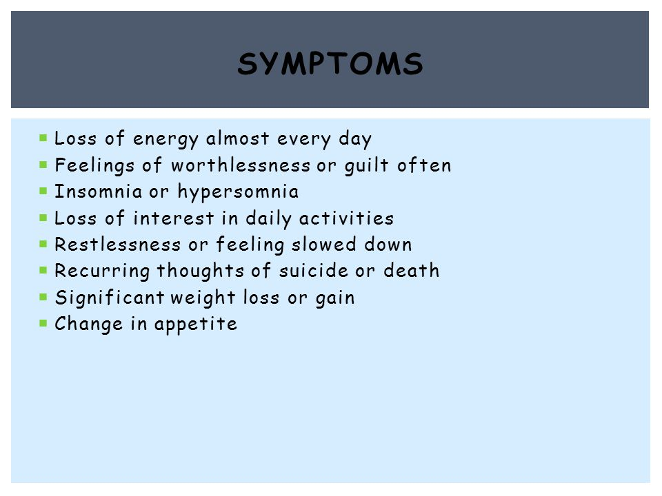  Loss of energy almost every day  Feelings of worthlessness or guilt often  Insomnia or hypersomnia  Loss of interest in daily activities  Restlessness or feeling slowed down  Recurring thoughts of suicide or death  Significant weight loss or gain  Change in appetite SYMPTOMS