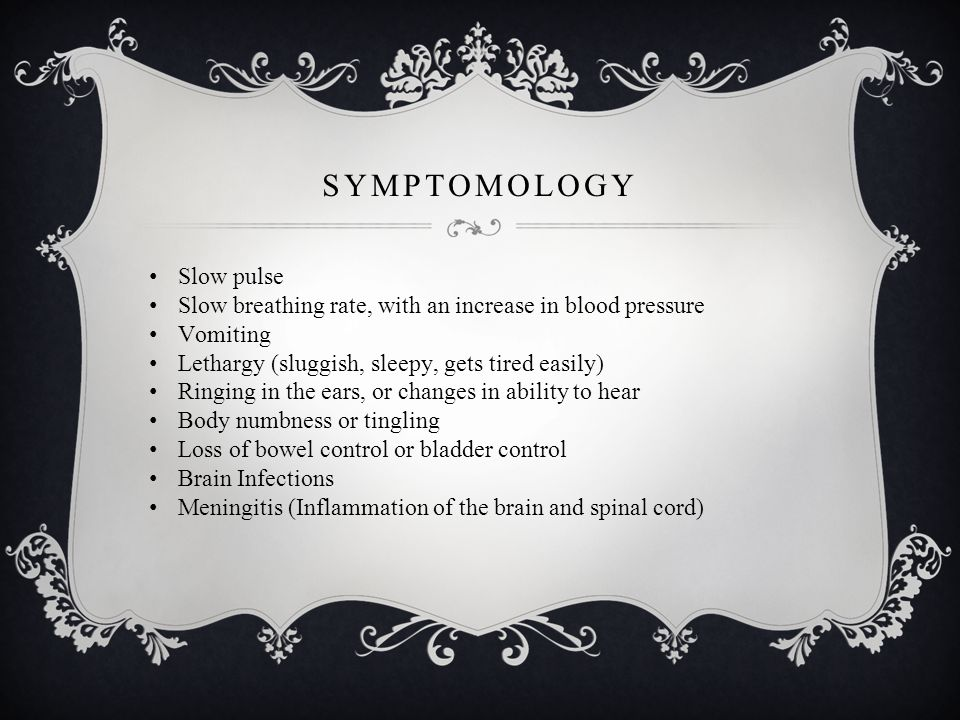 SYMPTOMOLOGY Slow pulse Slow breathing rate, with an increase in blood pressure Vomiting Lethargy (sluggish, sleepy, gets tired easily) Ringing in the ears, or changes in ability to hear Body numbness or tingling Loss of bowel control or bladder control Brain Infections Meningitis (Inflammation of the brain and spinal cord)