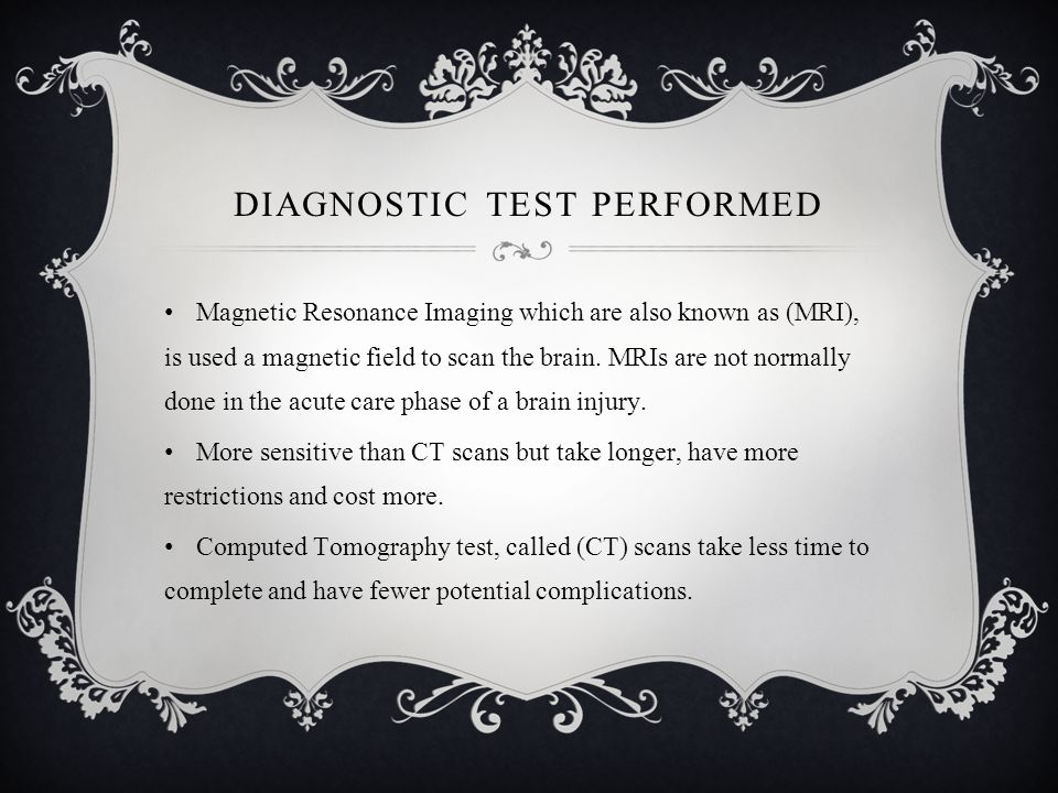 DIAGNOSTIC TEST PERFORMED Magnetic Resonance Imaging which are also known as (MRI), is used a magnetic field to scan the brain.