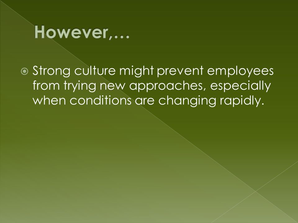  Strong culture might prevent employees from trying new approaches, especially when conditions are changing rapidly.