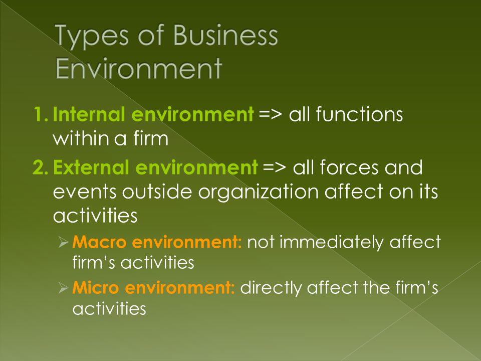 1.Internal environment => all functions within a firm 2.External environment => all forces and events outside organization affect on its activities  Macro environment: not immediately affect firm's activities  Micro environment: directly affect the firm's activities