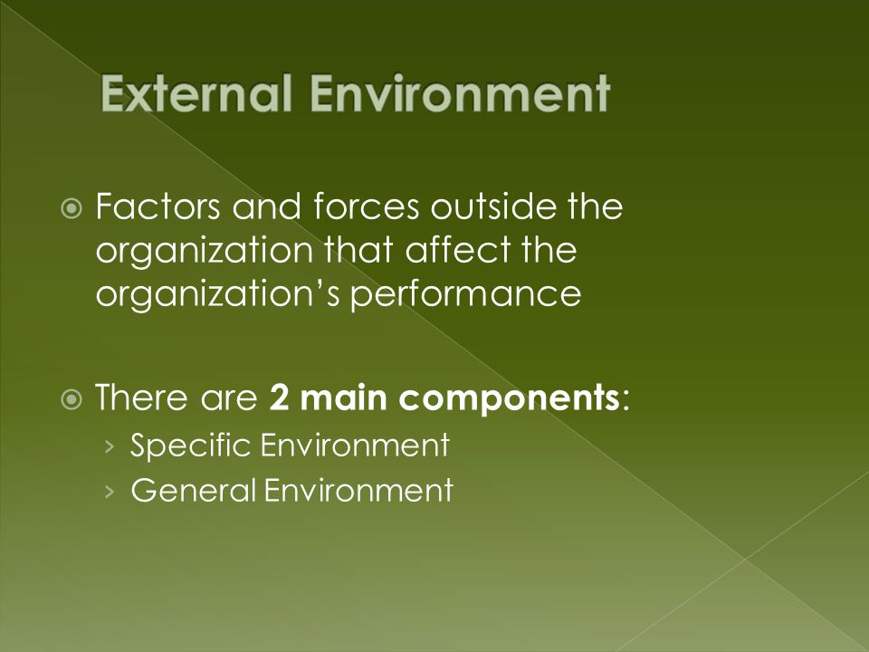  Factors and forces outside the organization that affect the organization's performance  There are 2 main components : › Specific Environment › General Environment