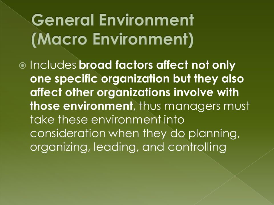  Includes broad factors affect not only one specific organization but they also affect other organizations involve with those environment, thus managers must take these environment into consideration when they do planning, organizing, leading, and controlling