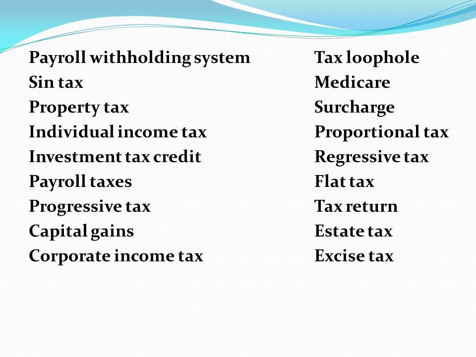 Payroll withholding systemTax loophole Sin taxMedicare Property taxSurcharge Individual income taxProportional tax Investment tax creditRegressive tax Payroll taxesFlat tax Progressive taxTax return Capital gainsEstate tax Corporate income taxExcise tax