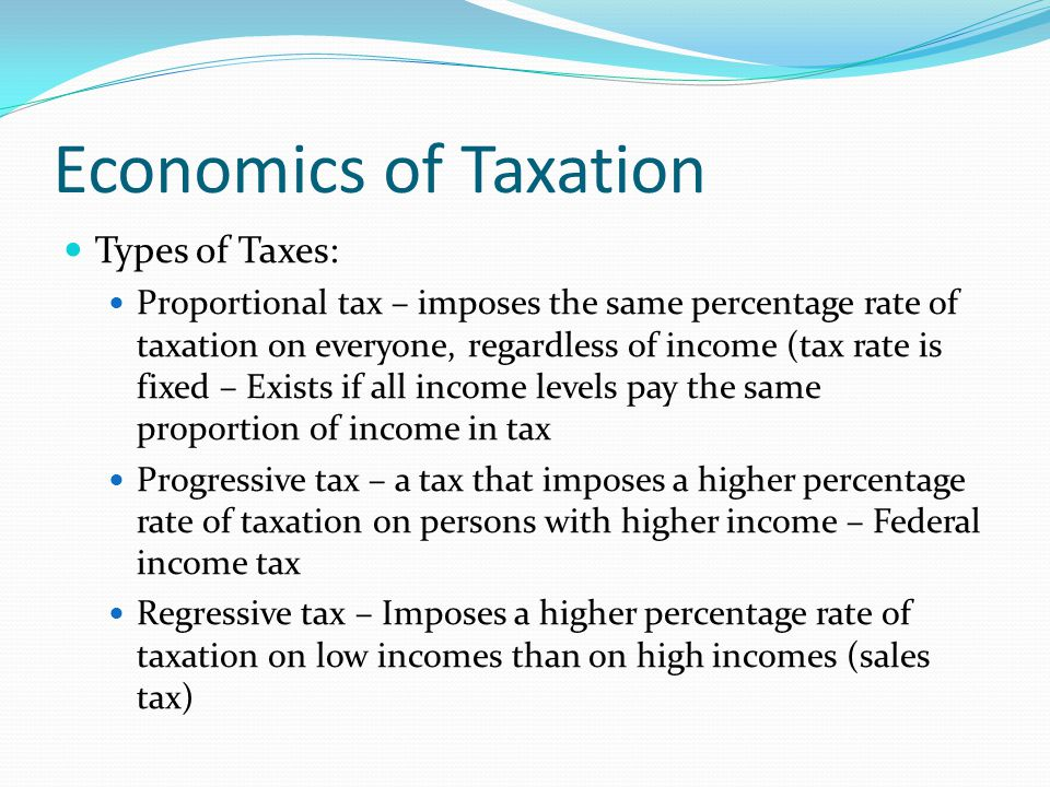 Economics of Taxation Types of Taxes: Proportional tax – imposes the same percentage rate of taxation on everyone, regardless of income (tax rate is fixed – Exists if all income levels pay the same proportion of income in tax Progressive tax – a tax that imposes a higher percentage rate of taxation on persons with higher income – Federal income tax Regressive tax – Imposes a higher percentage rate of taxation on low incomes than on high incomes (sales tax)