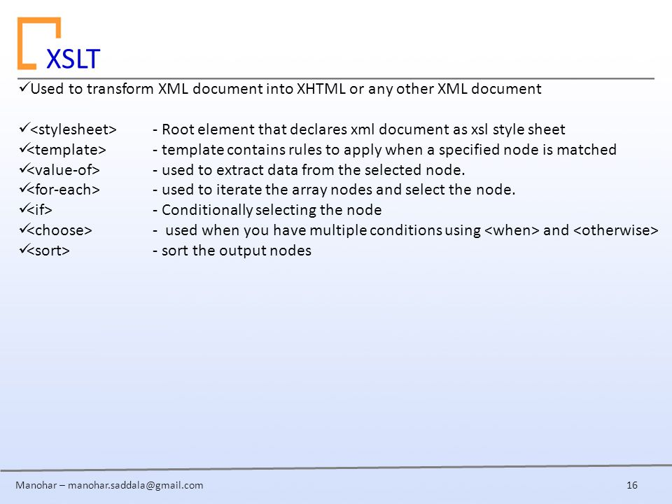 Manohar – Used to transform XML document into XHTML or any other XML document - Root element that declares xml document as xsl style sheet - template contains rules to apply when a specified node is matched - used to extract data from the selected node.