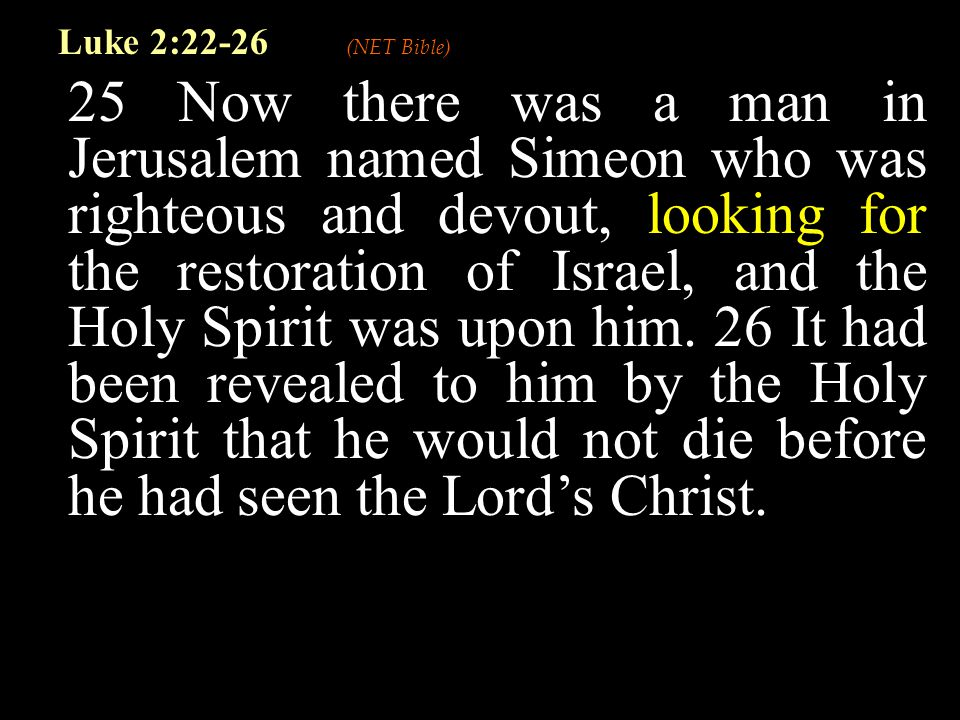 25 Now there was a man in Jerusalem named Simeon who was righteous and devout, looking for the restoration of Israel, and the Holy Spirit was upon him.