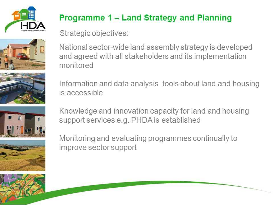 Programme 1 – Land Strategy and Planning National sector-wide land assembly strategy is developed and agreed with all stakeholders and its implementation monitored Information and data analysis tools about land and housing is accessible Knowledge and innovation capacity for land and housing support services e.g.