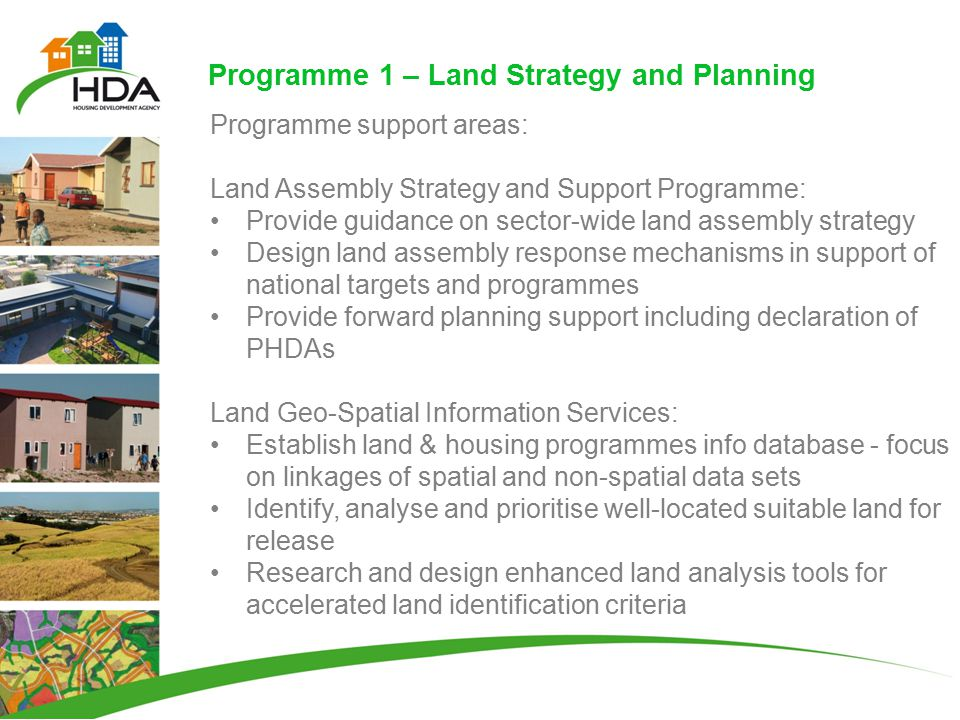 Programme 1 – Land Strategy and Planning Programme support areas: Land Assembly Strategy and Support Programme: Provide guidance on sector-wide land assembly strategy Design land assembly response mechanisms in support of national targets and programmes Provide forward planning support including declaration of PHDAs Land Geo-Spatial Information Services: Establish land & housing programmes info database - focus on linkages of spatial and non-spatial data sets Identify, analyse and prioritise well-located suitable land for release Research and design enhanced land analysis tools for accelerated land identification criteria