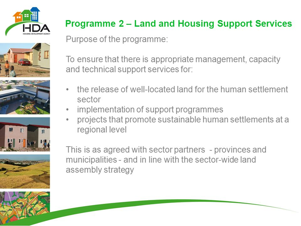 Programme 2 – Land and Housing Support Services Purpose of the programme: To ensure that there is appropriate management, capacity and technical support services for: the release of well-located land for the human settlement sector implementation of support programmes projects that promote sustainable human settlements at a regional level This is as agreed with sector partners - provinces and municipalities - and in line with the sector-wide land assembly strategy