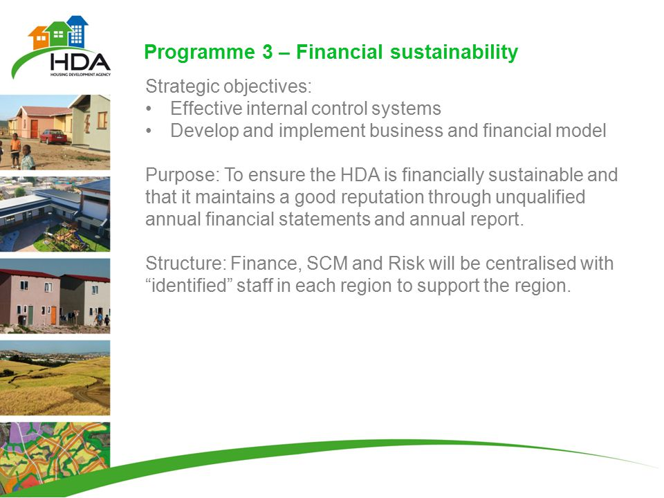 Programme 3 – Financial sustainability Strategic objectives: Effective internal control systems Develop and implement business and financial model Purpose: To ensure the HDA is financially sustainable and that it maintains a good reputation through unqualified annual financial statements and annual report.
