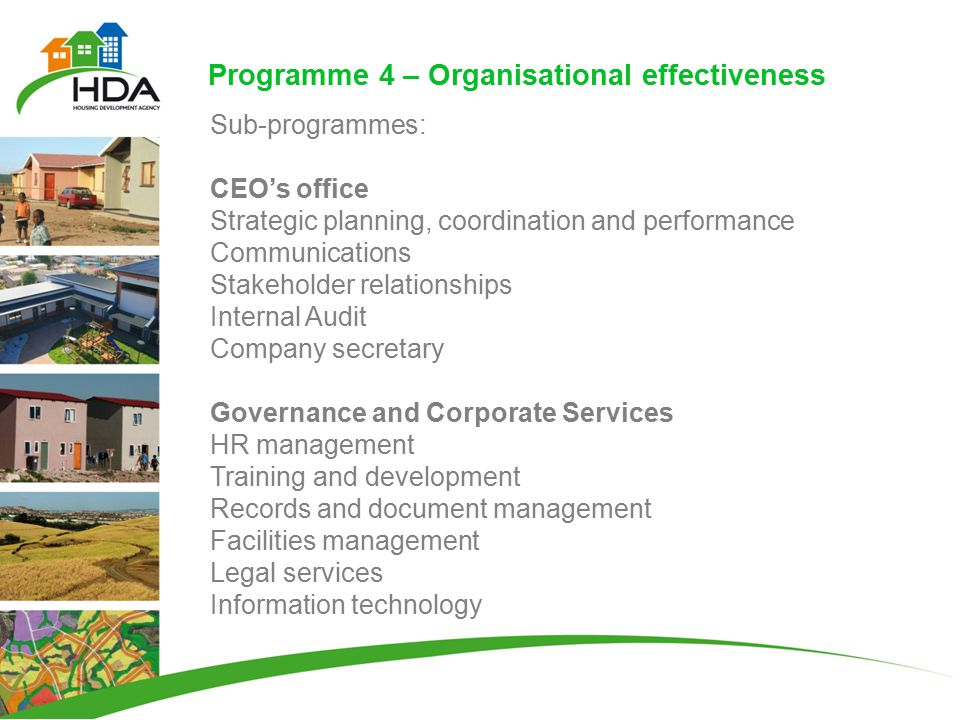 Programme 4 – Organisational effectiveness Sub-programmes: CEO's office Strategic planning, coordination and performance Communications Stakeholder relationships Internal Audit Company secretary Governance and Corporate Services HR management Training and development Records and document management Facilities management Legal services Information technology