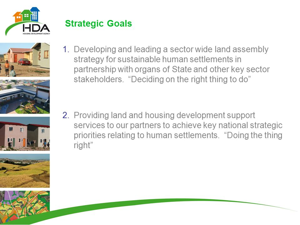 Strategic Goals 1.Developing and leading a sector wide land assembly strategy for sustainable human settlements in partnership with organs of State and other key sector stakeholders.