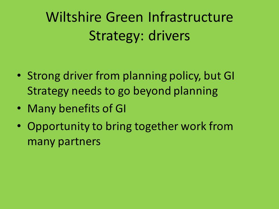 Wiltshire Green Infrastructure Strategy: drivers Strong driver from planning policy, but GI Strategy needs to go beyond planning Many benefits of GI Opportunity to bring together work from many partners