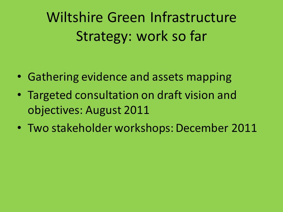 Wiltshire Green Infrastructure Strategy: work so far Gathering evidence and assets mapping Targeted consultation on draft vision and objectives: August 2011 Two stakeholder workshops: December 2011