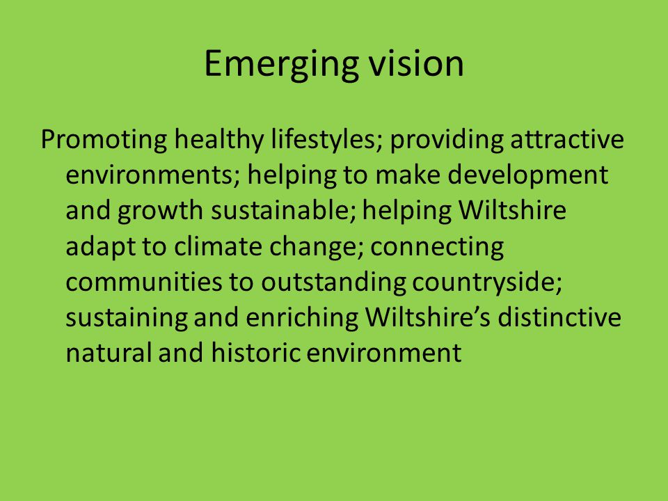 Emerging vision Promoting healthy lifestyles; providing attractive environments; helping to make development and growth sustainable; helping Wiltshire adapt to climate change; connecting communities to outstanding countryside; sustaining and enriching Wiltshire's distinctive natural and historic environment