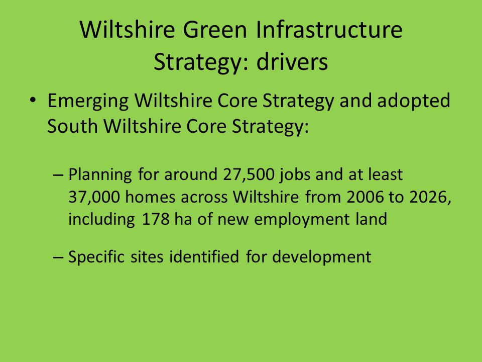 Wiltshire Green Infrastructure Strategy: drivers Emerging Wiltshire Core Strategy and adopted South Wiltshire Core Strategy: – Planning for around 27,500 jobs and at least 37,000 homes across Wiltshire from 2006 to 2026, including 178 ha of new employment land – Specific sites identified for development
