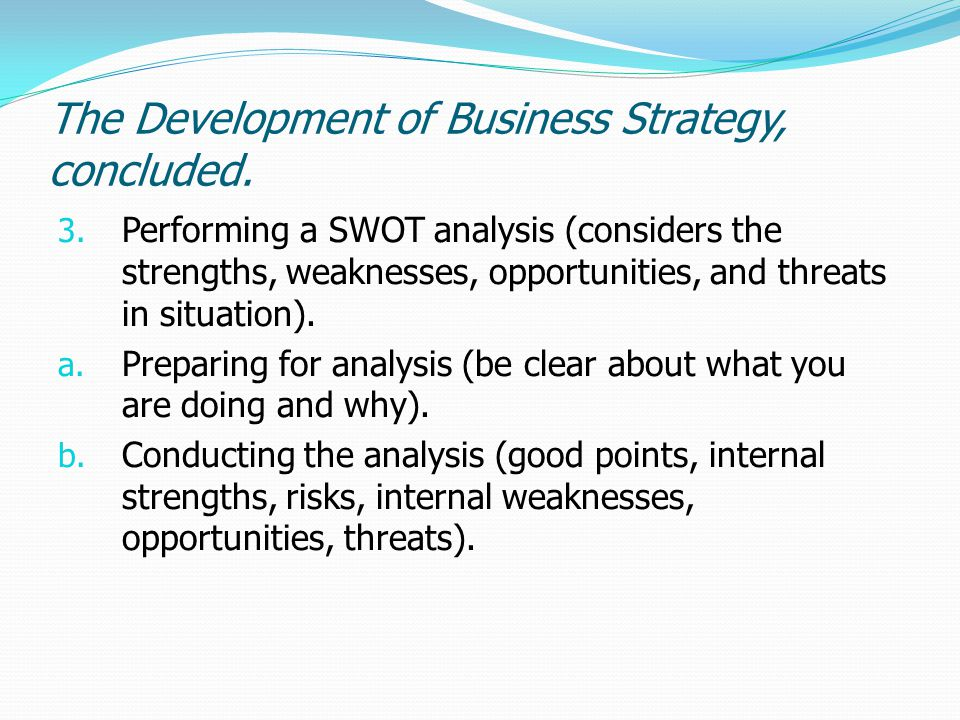 The Development of Business Strategy, concluded. 3. Performing a SWOT analysis (considers the strengths, weaknesses, opportunities, and threats in sit