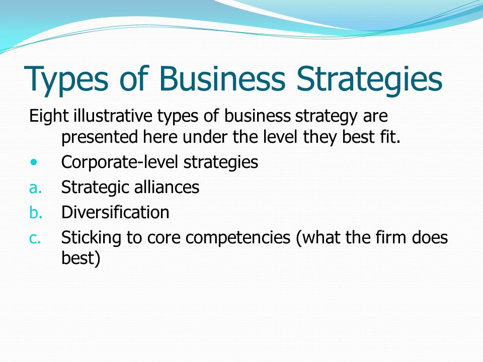 Types of Business Strategies Eight illustrative types of business strategy are presented here under the level they best fit. Corporate-level strategie