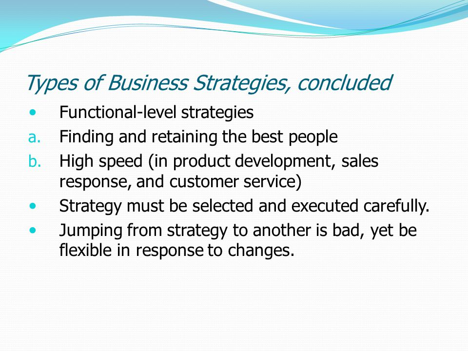 Types of Business Strategies, concluded Functional-level strategies a. Finding and retaining the best people b. High speed (in product development, sa