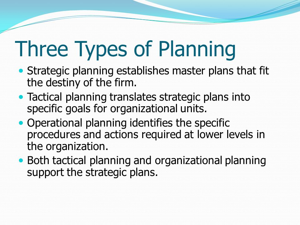 Three Types of Planning Strategic planning establishes master plans that fit the destiny of the firm. Tactical planning translates strategic plans int