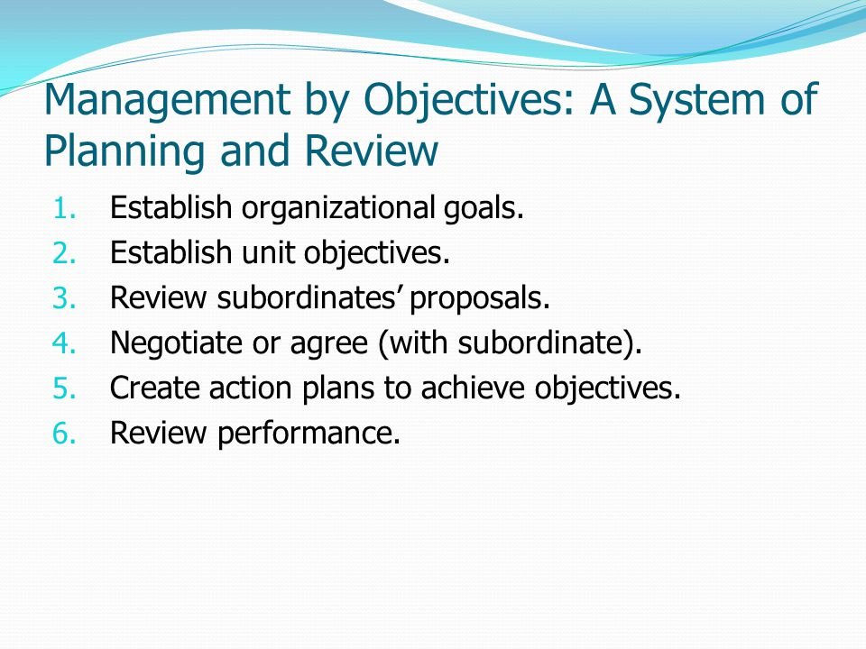 Management by Objectives: A System of Planning and Review 1. Establish organizational goals. 2. Establish unit objectives. 3. Review subordinates' pro