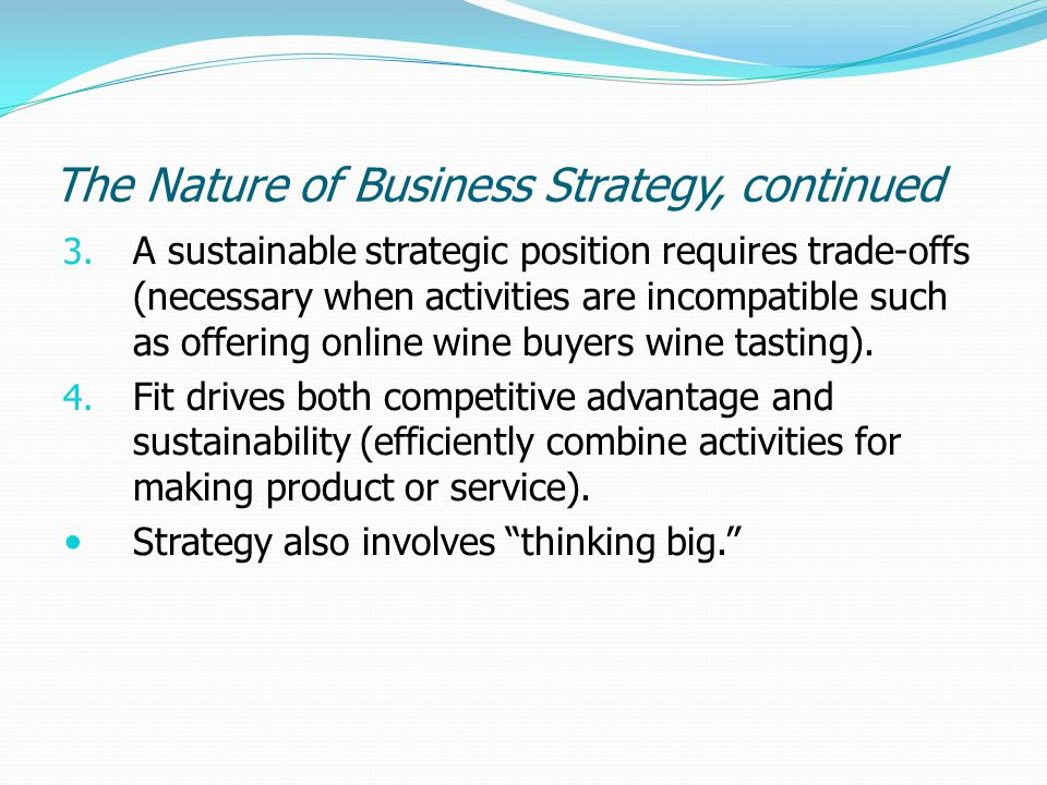 The Nature of Business Strategy, continued 3. A sustainable strategic position requires trade-offs (necessary when activities are incompatible such as