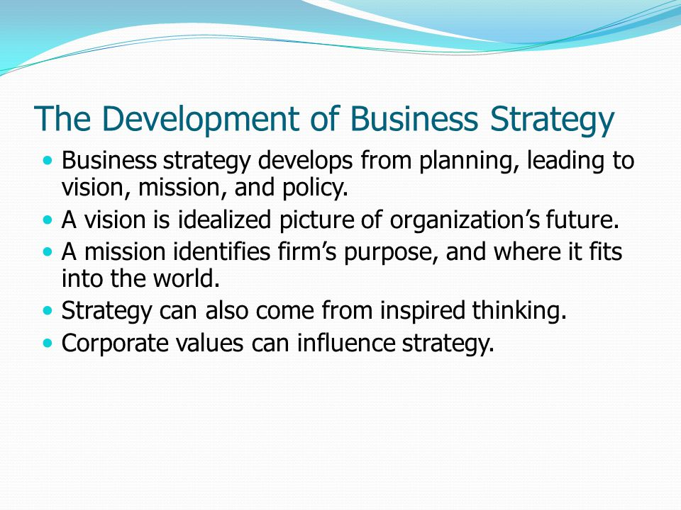 The Development of Business Strategy Business strategy develops from planning, leading to vision, mission, and policy. A vision is idealized picture o