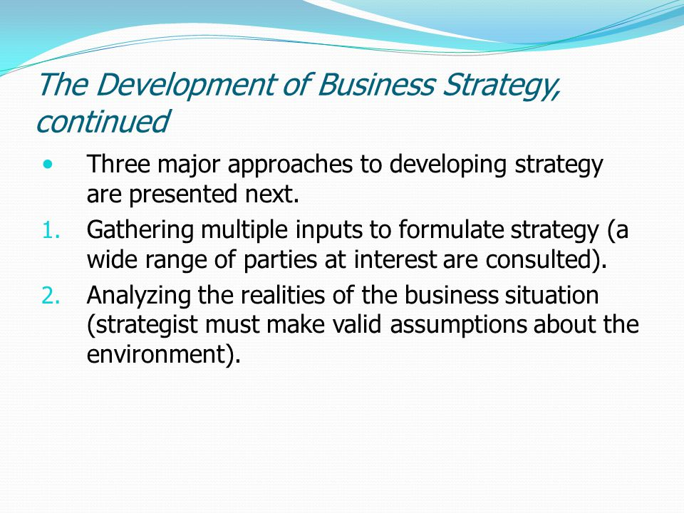 The Development of Business Strategy, continued Three major approaches to developing strategy are presented next. 1. Gathering multiple inputs to form