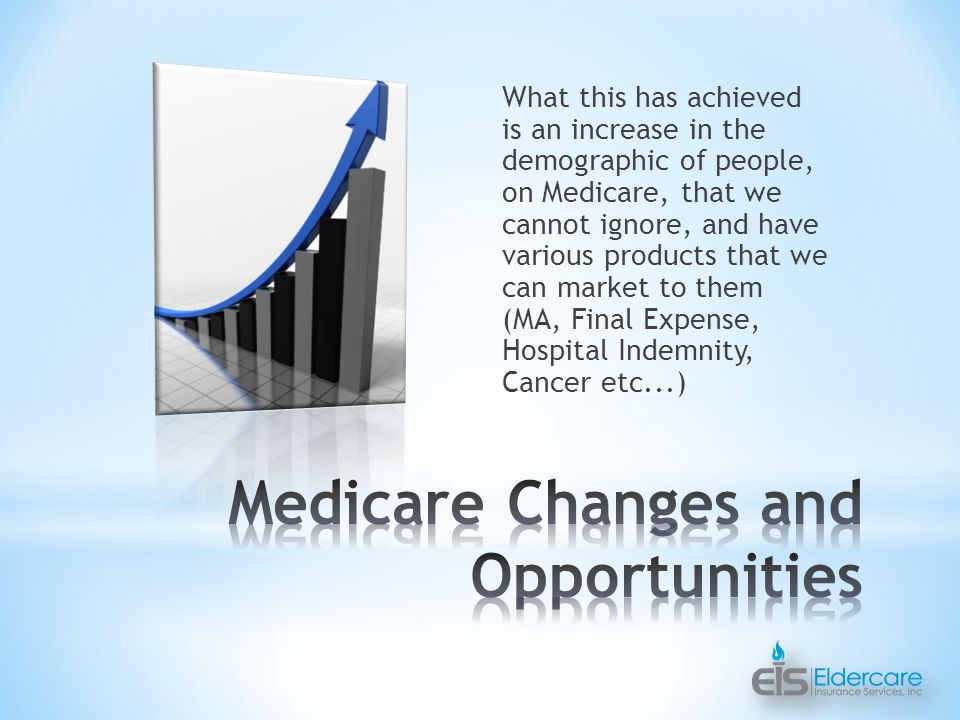 What this has achieved is an increase in the demographic of people, on Medicare, that we cannot ignore, and have various products that we can market to them (MA, Final Expense, Hospital Indemnity, Cancer etc...)