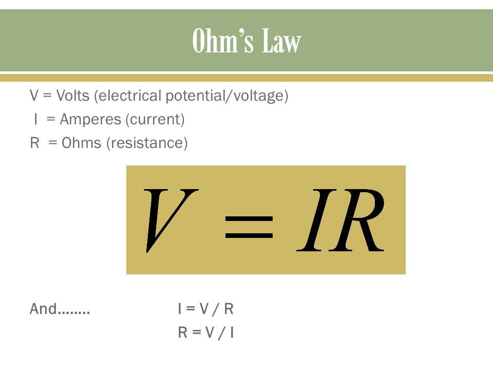V = Volts (electrical potential/voltage) I = Amperes (current) R = Ohms (resistance) And……..I = V / R R = V / I