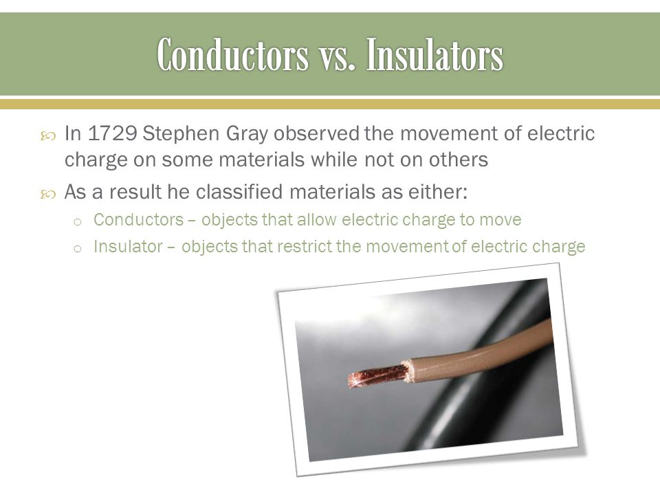  In 1729 Stephen Gray observed the movement of electric charge on some materials while not on others  As a result he classified materials as either: o Conductors – objects that allow electric charge to move o Insulator – objects that restrict the movement of electric charge