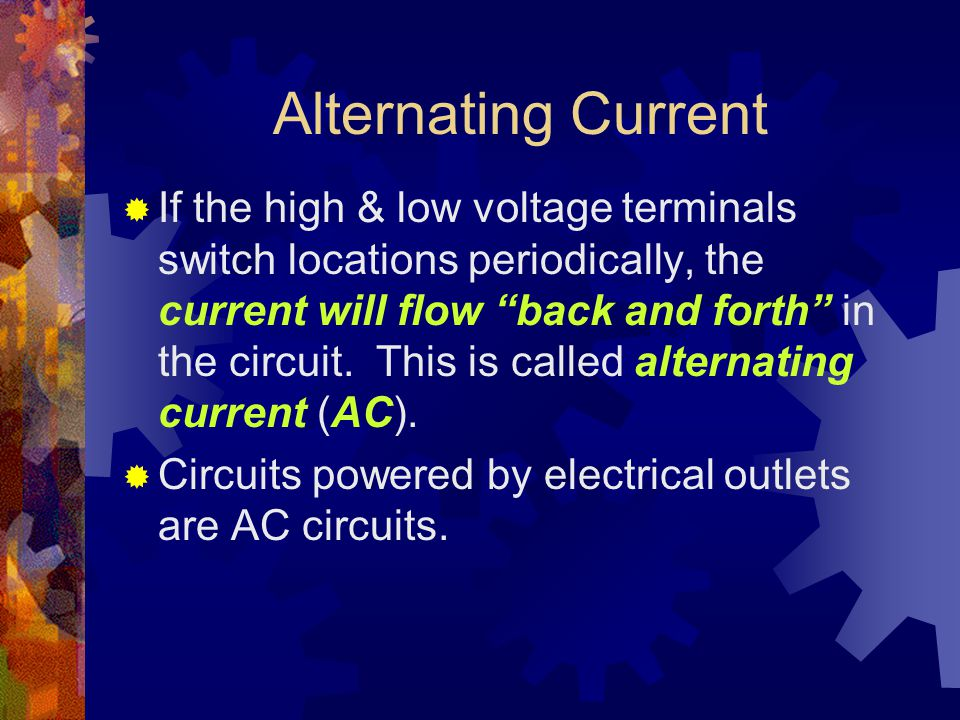 Alternating Current  If the high & low voltage terminals switch locations periodically, the current will flow back and forth in the circuit.