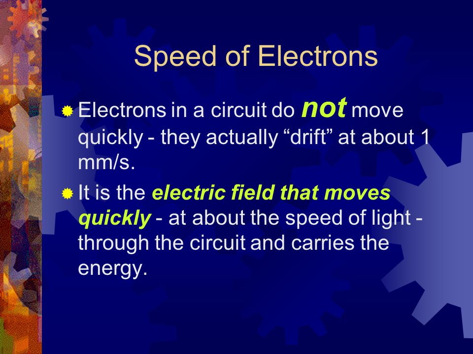 Speed of Electrons  Electrons in a circuit do not move quickly - they actually drift at about 1 mm/s.