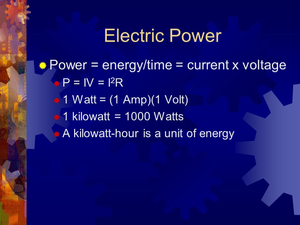 Electric Power  Power = energy/time = current x voltage  P = IV = I 2 R  1 Watt = (1 Amp)(1 Volt)  1 kilowatt = 1000 Watts  A kilowatt-hour is a unit of energy
