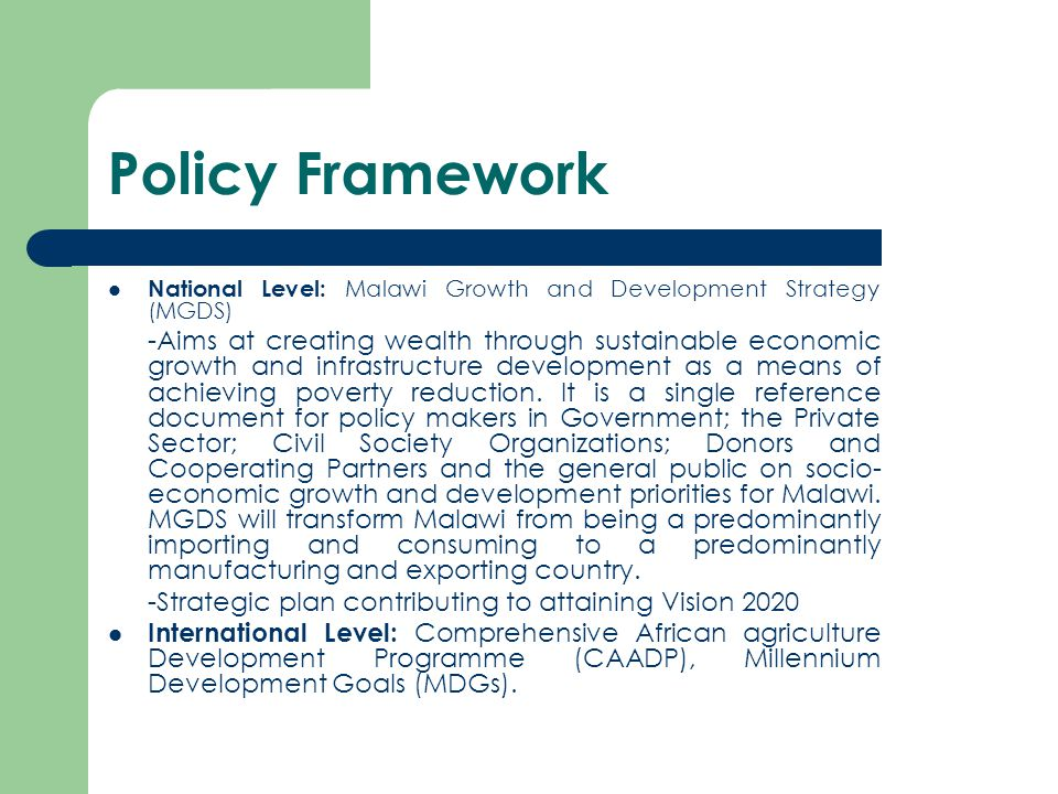 Policy Framework National Level: Malawi Growth and Development Strategy (MGDS) -Aims at creating wealth through sustainable economic growth and infrastructure development as a means of achieving poverty reduction.