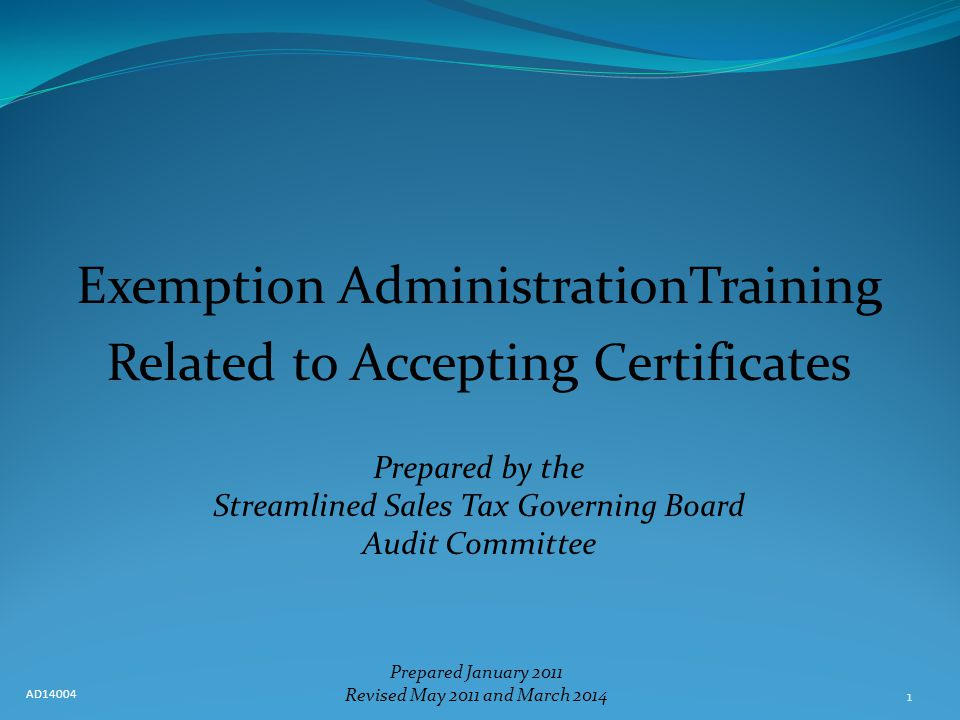 1 Exemption AdministrationTraining Related to Accepting Certificates Prepared by the Streamlined Sales Tax Governing Board Audit Committee Prepared January 2011 Revised May 2011 and March 2014 AD14004