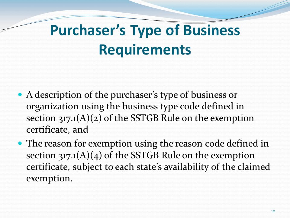 10 Purchaser's Type of Business Requirements A description of the purchaser's type of business or organization using the business type code defined in section 317.1(A)(2) of the SSTGB Rule on the exemption certificate, and The reason for exemption using the reason code defined in section 317.1(A)(4) of the SSTGB Rule on the exemption certificate, subject to each state's availability of the claimed exemption.