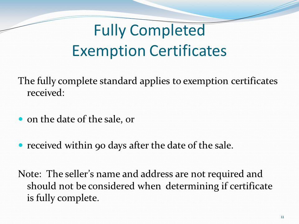 11 Fully Completed Exemption Certificates The fully complete standard applies to exemption certificates received: on the date of the sale, or received within 90 days after the date of the sale.
