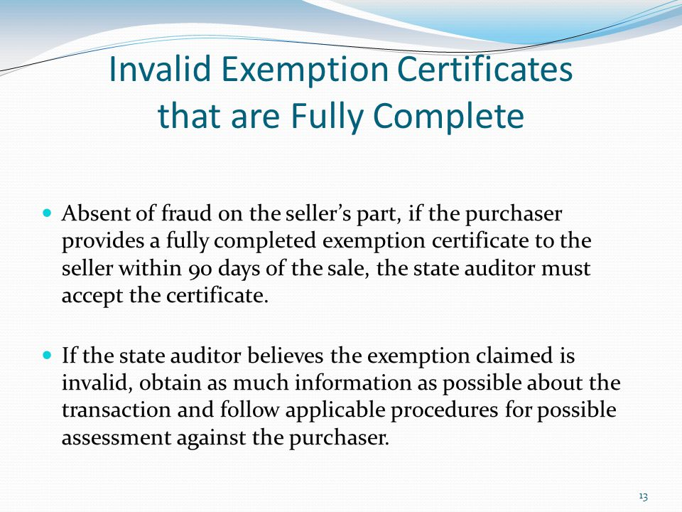 13 Invalid Exemption Certificates that are Fully Complete Absent of fraud on the seller's part, if the purchaser provides a fully completed exemption certificate to the seller within 90 days of the sale, the state auditor must accept the certificate.