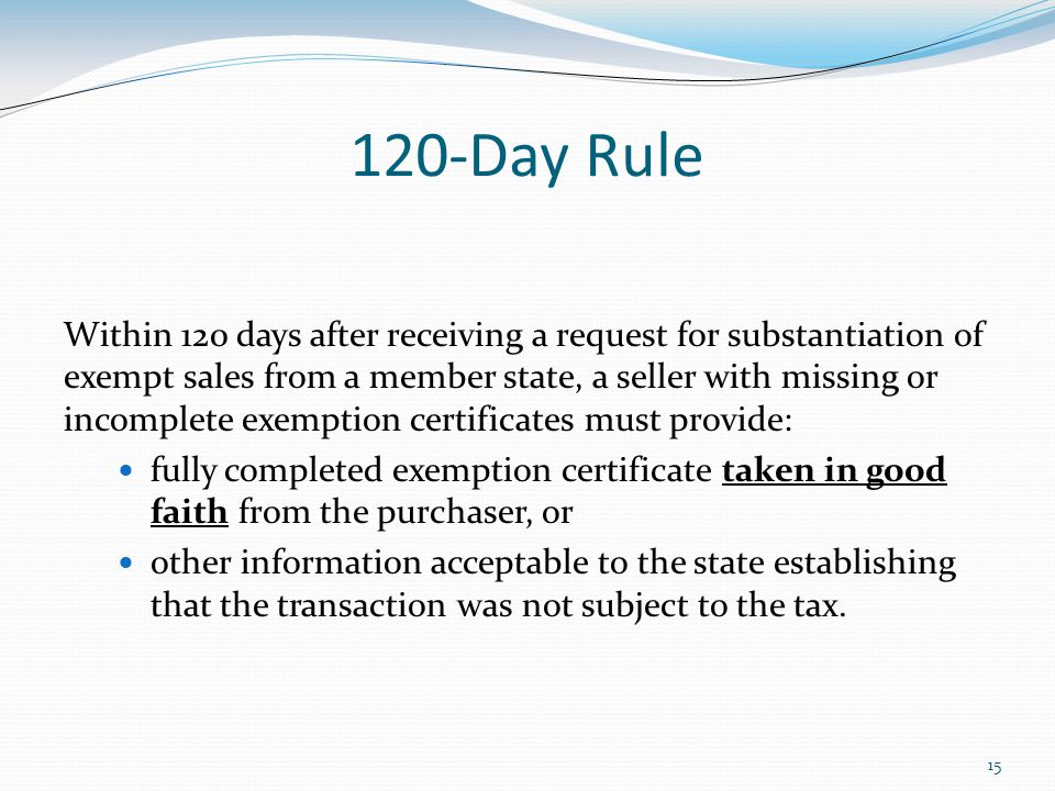 Day Rule Within 120 days after receiving a request for substantiation of exempt sales from a member state, a seller with missing or incomplete exemption certificates must provide: fully completed exemption certificate taken in good faith from the purchaser, or other information acceptable to the state establishing that the transaction was not subject to the tax.