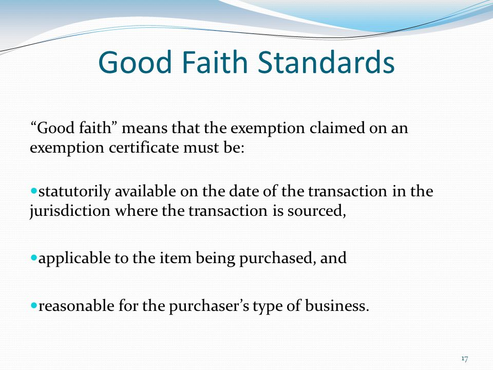 17 Good Faith Standards Good faith means that the exemption claimed on an exemption certificate must be: statutorily available on the date of the transaction in the jurisdiction where the transaction is sourced, applicable to the item being purchased, and reasonable for the purchaser's type of business.