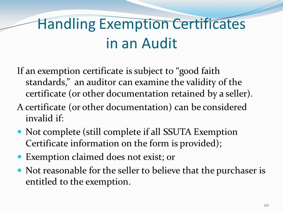 20 Handling Exemption Certificates in an Audit If an exemption certificate is subject to good faith standards, an auditor can examine the validity of the certificate (or other documentation retained by a seller).