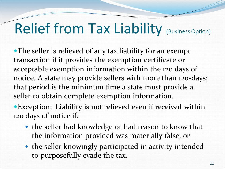 22 Relief from Tax Liability (Business Option) The seller is relieved of any tax liability for an exempt transaction if it provides the exemption certificate or acceptable exemption information within the 120 days of notice.