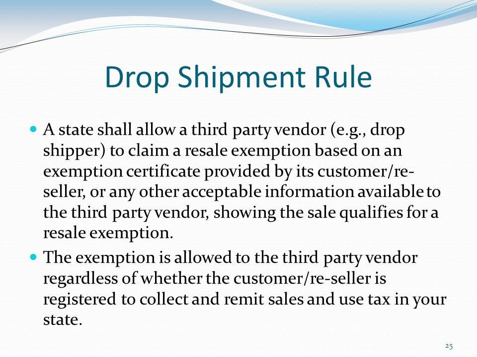 25 Drop Shipment Rule A state shall allow a third party vendor (e.g., drop shipper) to claim a resale exemption based on an exemption certificate provided by its customer/re- seller, or any other acceptable information available to the third party vendor, showing the sale qualifies for a resale exemption.
